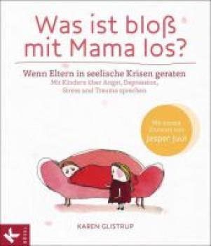 Was ist bloß mit Mama los?. Wenn Eltern in seelische Krisen geraten. Mit Kindern über Angst, Depression, Stress und Trauma sprechen