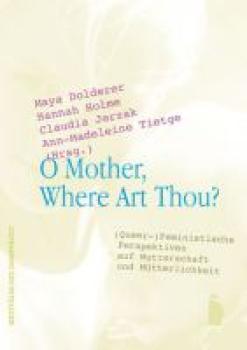 O Mother, Where Art Thou? (Queer-)Feministische Perspektiven auf Mutterschaft und Mütterlichkeit