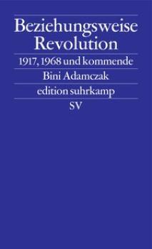 Beziehungsweise Revolution. 1917, 1968 und kommende